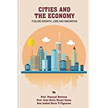 Cities and the Economy: Fueling growth, jobs and innovation (IESE CITIES IN MOTION: International urban best practices book series 3)