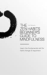 The Zen Habits Beginner's Guide to Mindfulness: Learn the fundamental skill for habit change & happiness