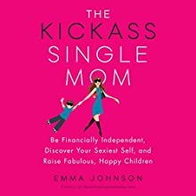 The Kickass Single Mom: Be Financially Independent, Discover Your Sexiest Self, and Raise Fabulous, Happy Children Audiobook by Emma Johnson Narrated by Emma Johnson