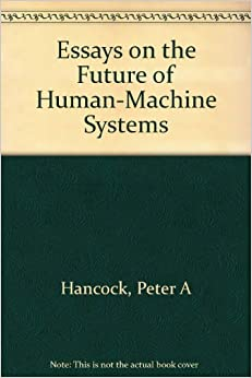 essays on the future of human machine systems peter a hancock essays on the future of human machine systems paperback 1997