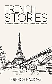 French Stories - Beginner And Intermediate Short Stories To Improve Your French (French Edition)