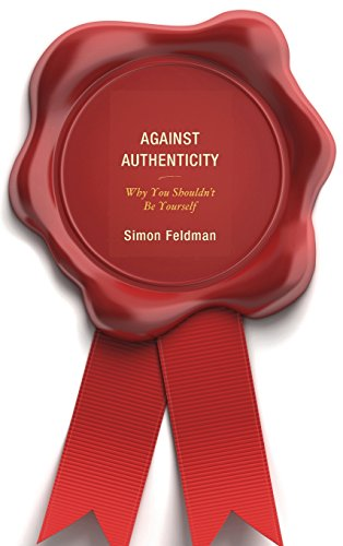 Against Authenticity: Why You Shouldn't Be Yourself
