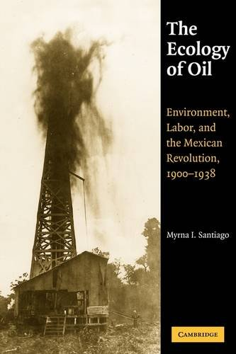 The Ecology Of Oil  Environment  Labor  And The Mexican Revolution  1900 1938  Studies In Environment And History