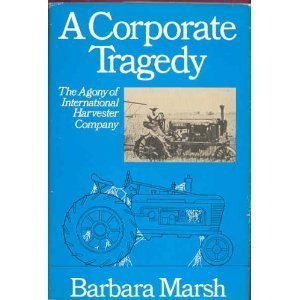 A Corporate Tragedy: The Agony of International Harvester - Harvester Company International