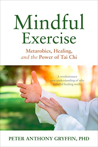 Mindful Exercise: Metarobics, Healing, and the Power of Tai Chi: A revolutionary new understanding of why mindful healing works