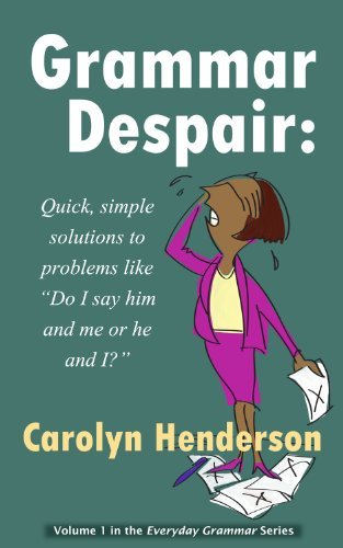 Grammar Despair -- Quick, Simple Solutions to Problems Like Do I Say Him and Me or He and I? (Me And Him Or Him And Me Grammar)