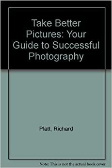 Take Better Pictures: Your Guide to Successful Photography