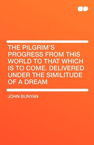 The Pilgrim's Progress from This World to That Which Is to Come. Delivered Under the Similitude of a Dream