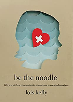 Be the Noodle: 50 Ways To be A Compasionate, Courageous, Crazy-Good Caregiver by [Kelly, Lois]