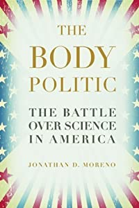 The Body Politic: The Battle Over Science in America by Jonathan D. Moreno (2011-10-11)