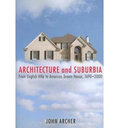 [(Architecture and Suburbia: From English Villa to American Dream House, 1690-2000 )] [Author: John H.G. Archer] [Apr-2008]