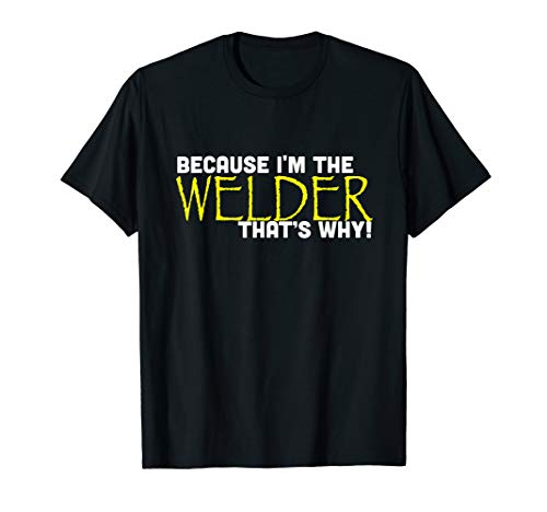 Because I'm The Welder That's Why Funny T Shirt Gift Welding (Welders Tshirts)