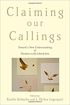 Claiming Our Callings: Toward a New Understanding of Vocation in the Liberal Arts