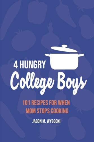 (4 Hungry College Boys: 101 Recipes for When Mom Stops Cooking)