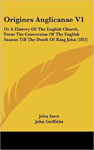 Origines Anglicanae V1: Or A History Of The English Church, From The Conversion Of The English Saxons Till The Death Of King John (1855)