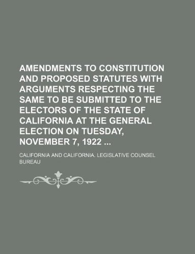 Download Amendments to constitution and proposed statutes with arguments respecting the same to be submitted to the electors of the state of California at the general election on Tuesday, November 7, 1922 PDF