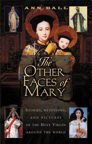Ann Ball - The Other Faces of Mary: Stories, Devotions, and Pictures of the Holy Virgin from Around the World