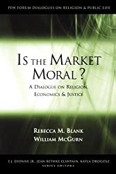 Is the Market Moral?: A Dialogue on Religion, Economics and Justice (Pew Forum Dialogue Series on Religion and Public Life)