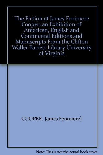The Fiction of James Fenimore Cooper: An Exhibition of American, English and Continental Editions and Manuscripts from the Clifton Waller Barrett Library University of Virginia