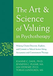 The Art & Science of Valuing in Psychotherapy: Helping Clients Discover, Explore, and Commit to Valued Action Using Acceptance and Commitment Therapy
