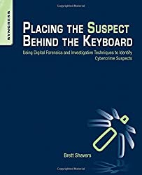 Placing the Suspect Behind the Keyboard: Using Digital Forensics and Investigative Techniques to Identify Cybercrime Suspects by Brett Shavers (2013-03-12)