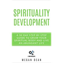 Spirituality Development: A 30-Day Step-by-Step Guide to Grow Your Spiritual Body and Live an Abundant Life