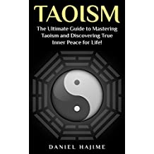 Taoism: The Ultimate Guide to Mastering Taoism and Discovering True Inner Peace for Life! (Taoism - Tao - Meditation - Zen for Beginners - Taoism for Beginners ... - Yoga for Beginners - Anxiety Disorder)