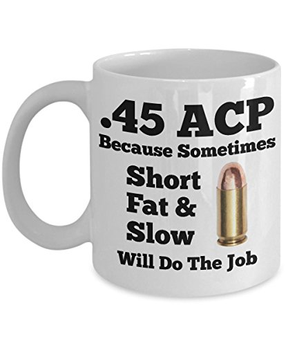 (45ACP Shooters Mug - .45 ACP Because Sometimes Short Fat & Slow Will Do The Job - Novelty Gun Owners Cup )