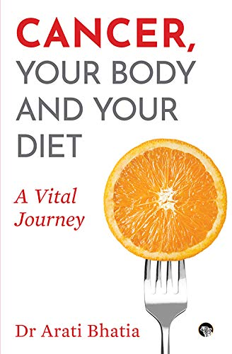 Cancer, Your Body and Your Diet: A Vital Journey by Dr Arati Bhatia