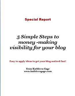 5 Simple Steps to money -making visibility for your blog by [www.kathleengage.com , Kathleen Gage]