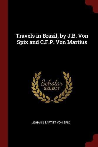Travels in Brazil, by J.B. Von Spix and C.F.P. Von Martius