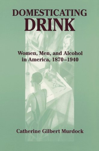 By Catherine Gilbert Murdock Domesticating Drink: Women, Men, and Alcohol in America, 1870-1940 (Gender Relations in the American ebook