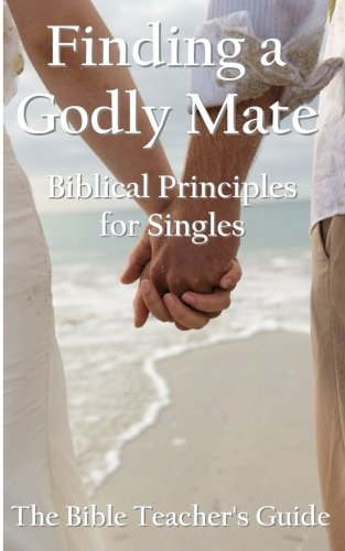Finding a Godly Mate: Biblical Principles for Singles (The Bible Teacher's Guide) (Volume 14)