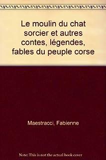 Le moulin du chat sorcier : et autres contes, légendes, fables du peuple corse ; [recueillis par] Fabienne Maestracci, Maestracci, Fabienne