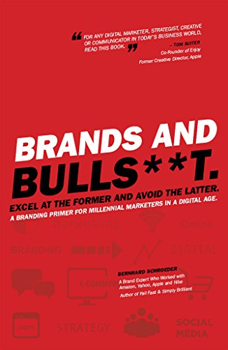Brands and BullS**t. Excel at the Former and Avoid the Latter. A Branding Primer for Millennial Marketers in a Digital Age.