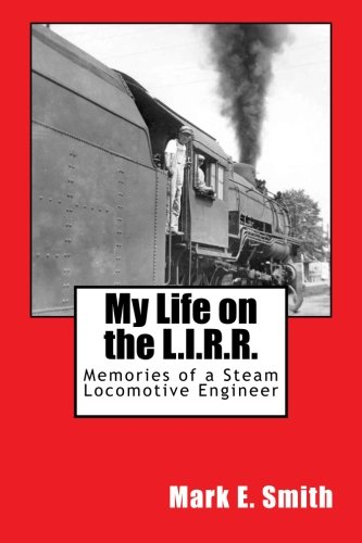 My Life on the L.I.R.R.: Memories of a Steam Locomotive Engineer