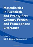 Masculinities in Twentieth- and Twenty-First Century French and Francophone Literature, Vandervoort, Biegler Edith, 1443828890