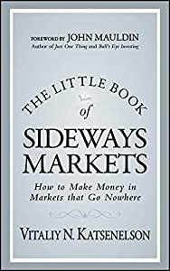 The Little Book of Sideways Markets: How to Make Money in Markets that Go Nowhere (Little Books. Big Profits 32)