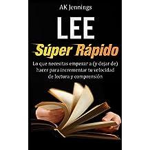 Lee Súper Rápido: Lo Que Necesitas Hacer Para Incrementar Tu Velocidad de Lectura Y Comprensión