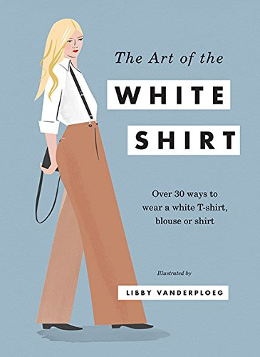 The Art of the White Shirt: Over 30 Ways to Wear a White T-Shirt, Blouse or ()