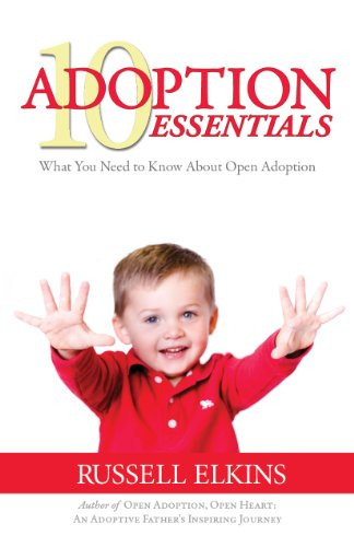 10 Adoption Essentials: What You Need to Know About Open Adoption (Guide to a Healthy Adoptive Family, Adoption Parenting, and Open Relationships Book 2)