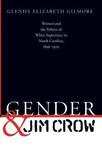 Gender and Jim Crow: Women and the Politics of White Supremacy in North Carolina, 1896-1920 (Gender and American Culture