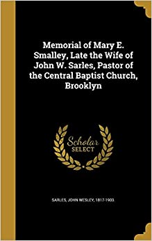 Book Memorial of Mary E. Smalley, Late the Wife of John W. Sarles, Pastor of the Central Baptist Church, Brooklyn