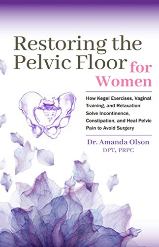 (Restoring The Pelvic Floor: How Kegel Exercises, Vaginal Training, And Relaxation, Solve Incontinence, Constipation, And Heal Pelvic Pain To Avoid)