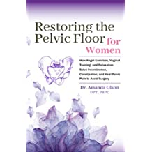 Restoring The Pelvic Floor: How Kegel Exercises, Vaginal Training, And Relaxation, Solve Incontinence, Constipation, And Heal Pelvic Pain To Avoid Surgery