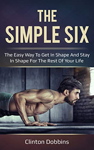 (The Simple Six: The Easy Way to Get in Shape and Stay in Shape for the Rest of your Life)