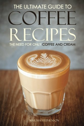 Books : The Ultimate Guide to Coffee Recipes - The Need for Only Coffee and Cream: Over 25 Coffee Recipes Free! by Martha Stephenson (2016-03-10)