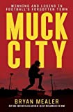 Muck City: Winning and Losing in Football's Forgotten Town by Mealer, Bryan (2012) Hardcover