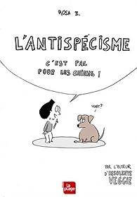 L'antispécisme c'est pas pour les chiens ! par Rosa B.
