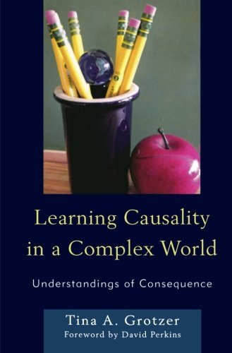 Learning Causality in a Complex World: Understandings of Consequence by Tina A. Grotzer (2012-06-28)